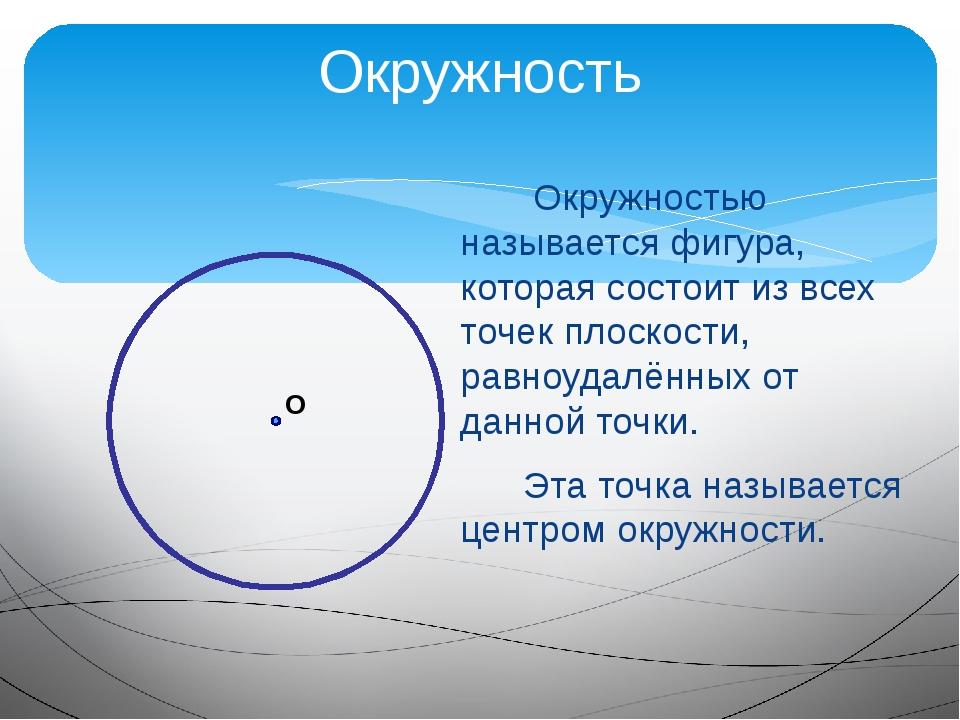 Окружность Окружностью называется фигура, которая состоит из всех точек плоск...