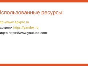 Использованные ресурсы: http://www.apkpro.ru Картинки https://yandex.ru Видео