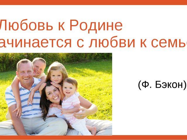 «Любовь к Родине начинается с любви к семье» (Ф. Бэкон)
