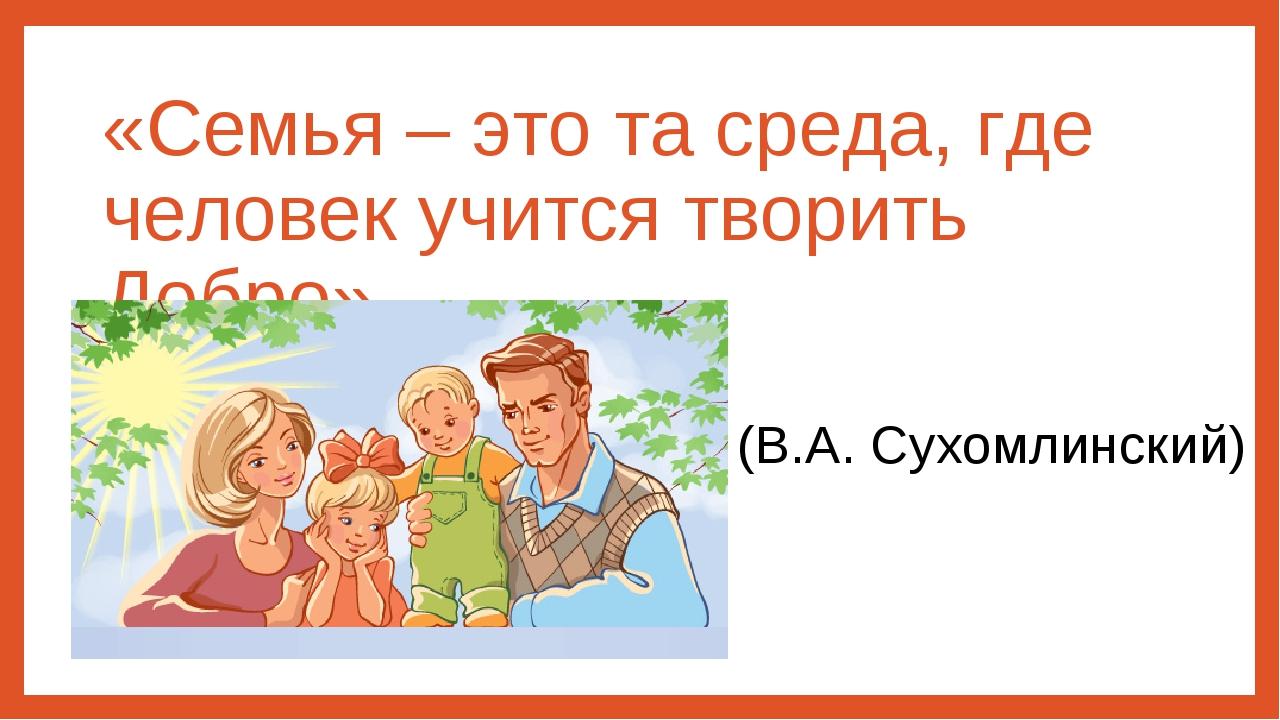 «Семья – это та среда, где человек учится творить Добро» (В.А. Сухомлинский)
