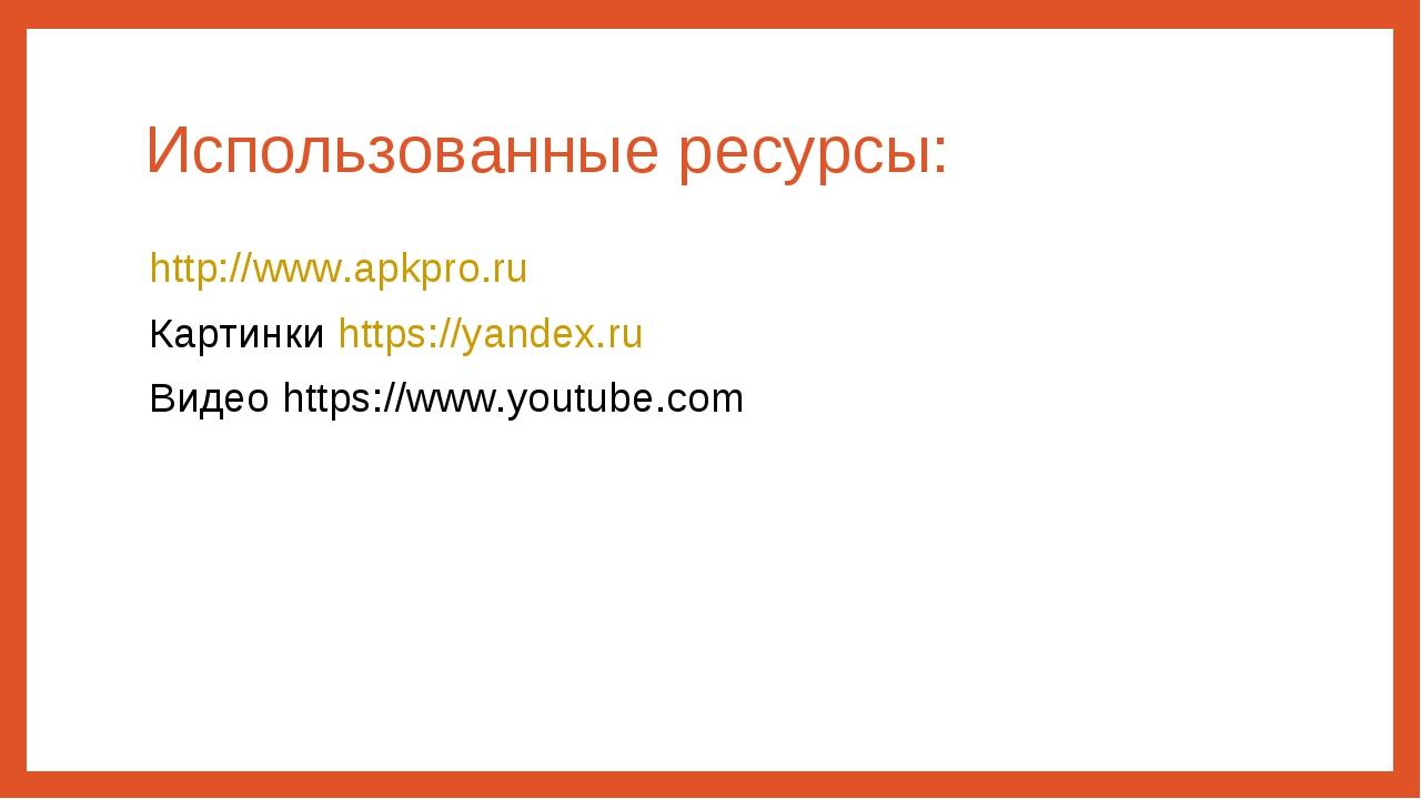 Использованные ресурсы: http://www.apkpro.ru Картинки https://yandex.ru Видео...