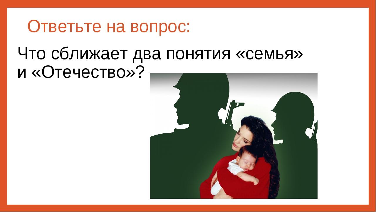 Ответьте на вопрос: Что сближает два понятия «семья» и «Отечество»?