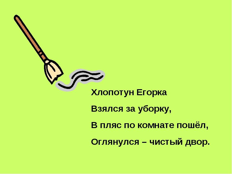 Хлопотун Егорка Взялся за уборку, В пляс по комнате пошёл, Оглянулся – чистый...
