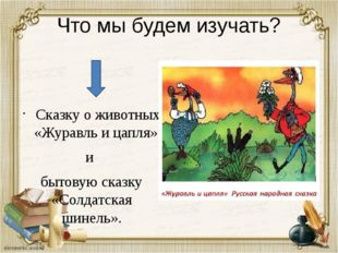 Что мы будем изучать? Сказку о животных «Журавль и цапля» и бытовую сказку «С