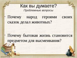 Как вы думаете? Проблемные вопросы Почему народ героями своих сказок делал жи