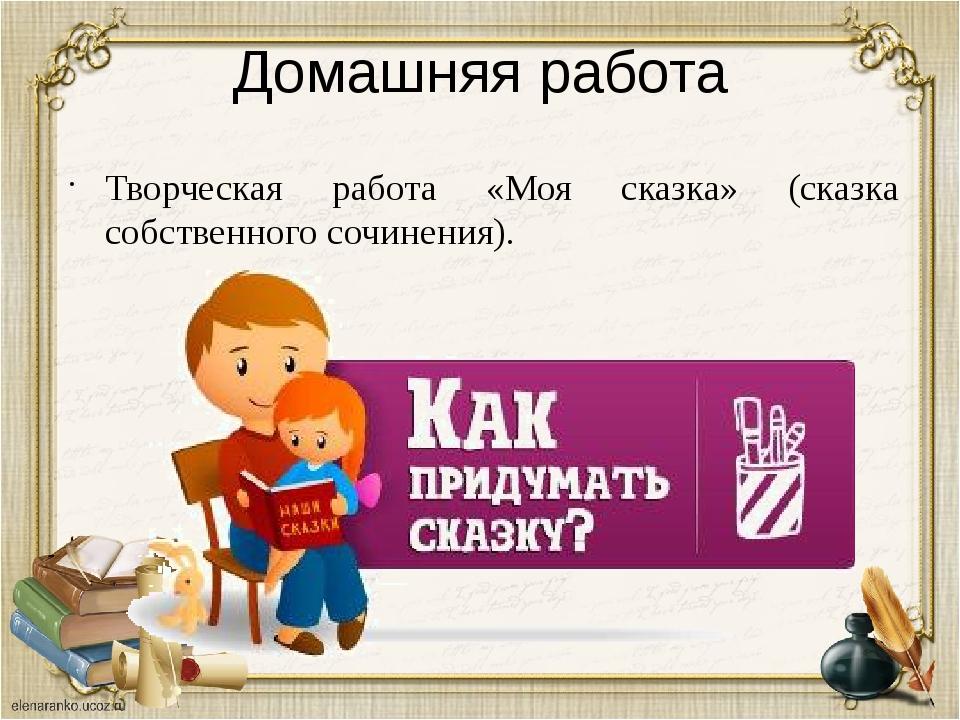 Домашняя работа Творческая работа «Моя сказка» (сказка собственного сочинения).