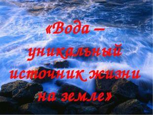 «Вода – уникальный источник жизни на земле»