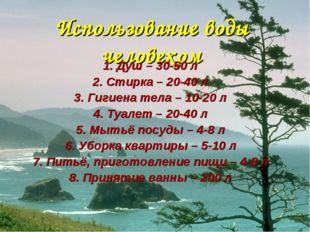 Использование воды человеком 1. Душ – 30-50 л 2. Стирка – 20-40 л 3. Гигиена