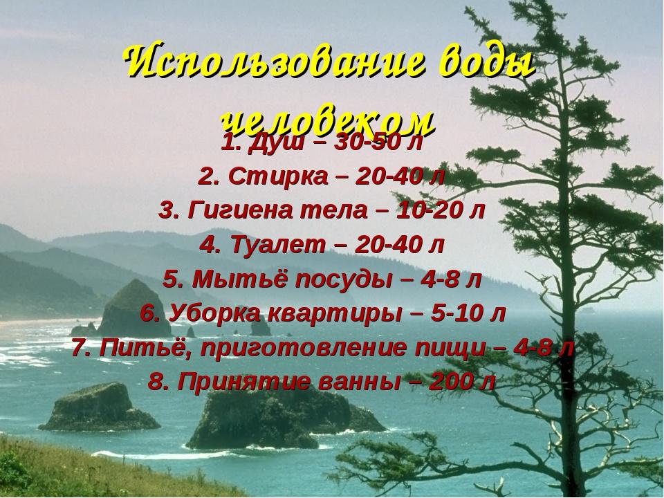 Использование воды человеком 1. Душ – 30-50 л 2. Стирка – 20-40 л 3. Гигиена...