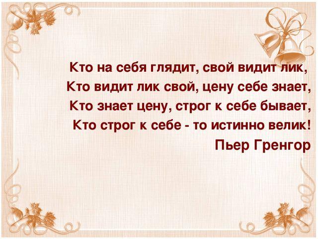 Кто на себя глядит, свой видит лик, Кто видит лик свой, цену себе знает, Кто...