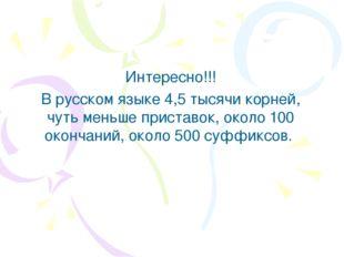 Интересно!!! В русском языке 4,5 тысячи корней, чуть меньше приставок, около