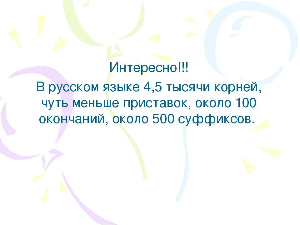 Интересно!!! В русском языке 4,5 тысячи корней, чуть меньше приставок, около...