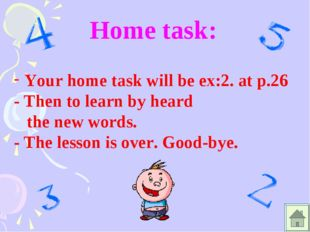 Home task: Your home task will be ex:2. at p.26 - Then to learn by heard the