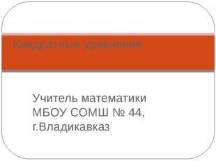 Учитель математики МБОУ СОМШ № 44, г.Владикавказ Квадратные уравнения