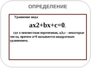 ОПРЕДЕЛЕНИЕ Уравнение вида ax2+bx+c=0, где x-неизвестная переменная, a,b,c -