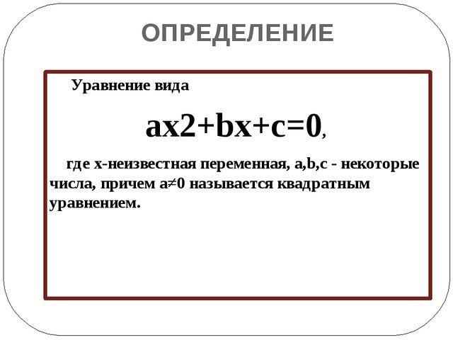 ОПРЕДЕЛЕНИЕ Уравнение вида ax2+bx+c=0, где x-неизвестная переменная, a,b,c -...