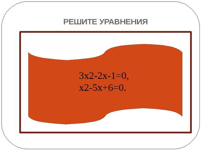 РЕШИТЕ УРАВНЕНИЯ  3x2-2x-1=0, x2-5x+6=0.