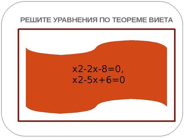 РЕШИТЕ УРАВНЕНИЯ ПО ТЕОРЕМЕ ВИЕТА  x2-2x-8=0, x2-5x+6=0