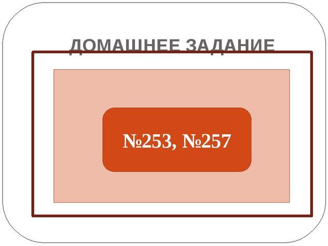 ДОМАШНЕЕ ЗАДАНИЕ №253, №257