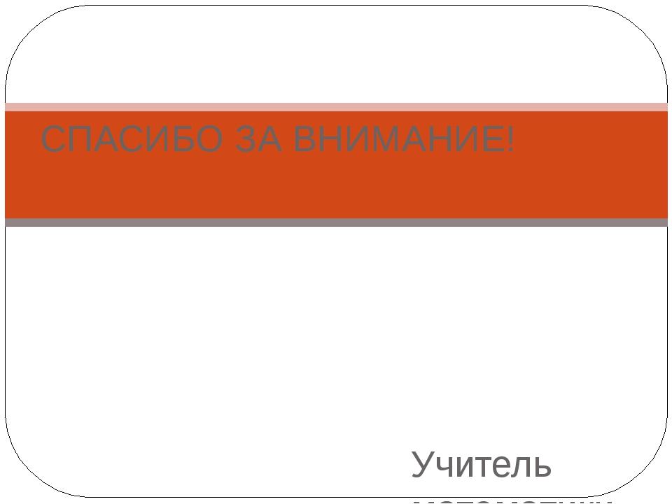 Учитель математики МБОУ СОМШ № 44, г.Владикавказ СПАСИБО ЗА ВНИМАНИЕ!