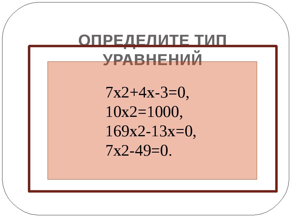 ОПРЕДЕЛИТЕ ТИП УРАВНЕНИЙ 7x2+4x-3=0, 10x2=1000, 169x2-13x=0, 7x2-49=0.