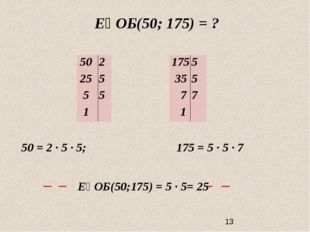 ЕҮОБ(50; 175) = ? 50 = 2 ∙ 5 ∙ 5; 175 = 5 ∙ 5 ∙ 7 ЕҮОБ(50;175) = 5 ∙ 5= 25 5