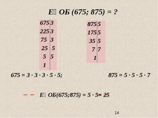 ЕҮОБ (675; 875) = ? 675 = 3 ∙ 3 ∙ 3 · 5 · 5; 875 = 5 · 5 ∙ 5 ∙ 7 ЕҮОБ(675;87