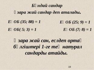 ЕҮОБ (35; 88) = 1 ЕҮОБ (25; 9) = 1 ЕҮОБ( 5; 3) = 1 ЕҮОБ (7; 8) = 1 Бұндай са