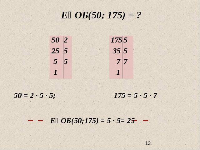 ЕҮОБ(50; 175) = ? 50 = 2 ∙ 5 ∙ 5; 175 = 5 ∙ 5 ∙ 7 ЕҮОБ(50;175) = 5 ∙ 5= 25 5...