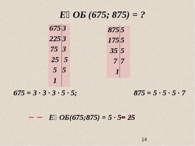 ЕҮОБ (675; 875) = ? 675 = 3 ∙ 3 ∙ 3 · 5 · 5; 875 = 5 · 5 ∙ 5 ∙ 7 ЕҮОБ(675;87...