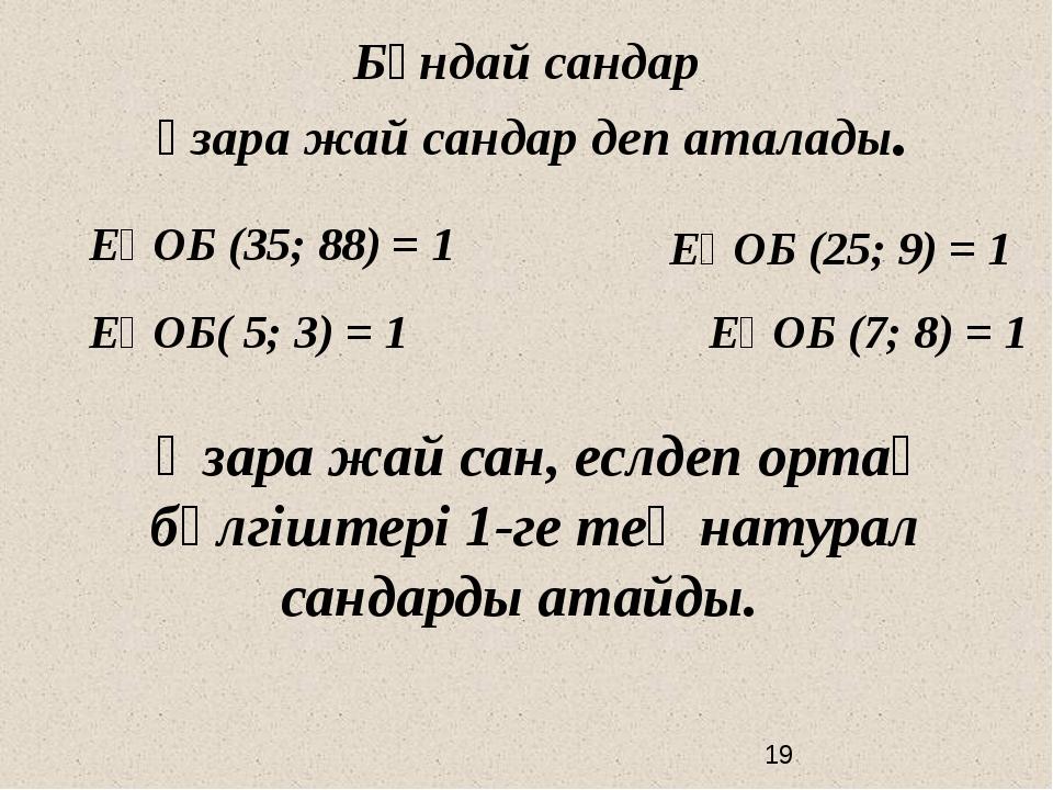 ЕҮОБ (35; 88) = 1 ЕҮОБ (25; 9) = 1 ЕҮОБ( 5; 3) = 1 ЕҮОБ (7; 8) = 1 Бұндай са...