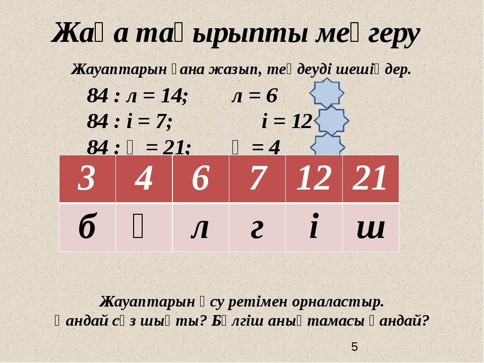Жаңа тақырыпты меңгеру Жауаптарын ғана жазып, теңдеуді шешіңдер. 84 : л = 14...