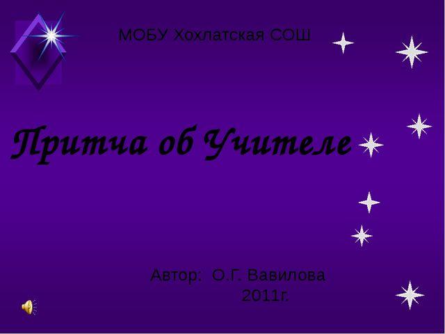 Притча об Учителе МОБУ Хохлатская СОШ Автор: О.Г. Вавилова 2011г.