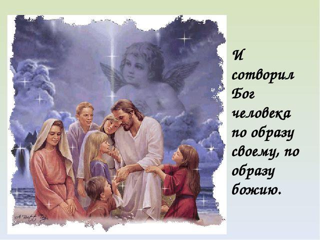 И сотворил Бог человека по образу своему, по образу божию.