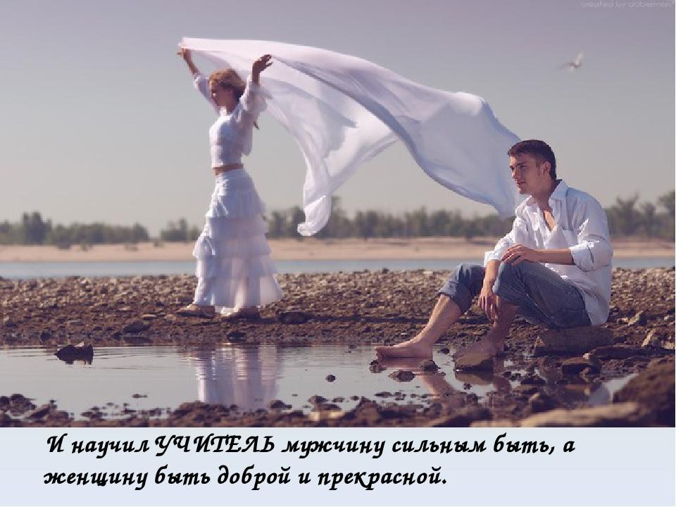 И научил УЧИТЕЛЬ мужчину сильным быть, а женщину быть доброй и прекрасной.