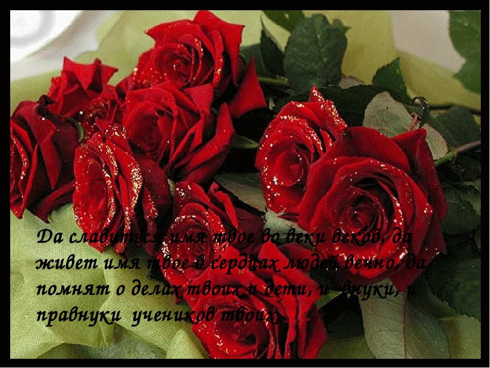 Да славиться имя твое во веки веков, да живет имя твое в сердцах людей вечно...