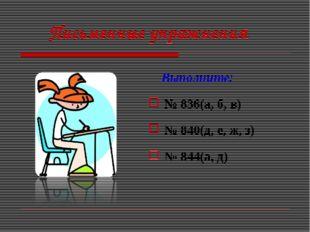 Письменные упражнения Выполните: № 836(а, б, в) № 840(д, е, ж, з) № 844(а, д)