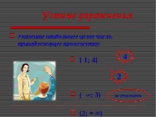 Устные упражнения Укажите наибольшее целое число, принадлежащее промежутку: [