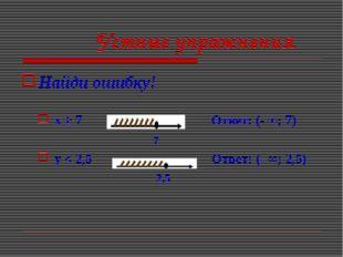 Устные упражнения Найди ошибку! x ≥ 7 Ответ: (- ∞; 7) 7 y < 2,5 Ответ: (- ∞;