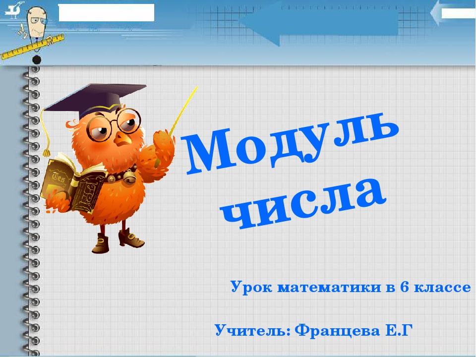 Модуль числа Урок математики в 6 классе Учитель: Францева Е.Г