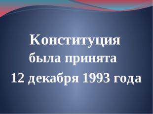 Конституция была принята 12 декабря 1993 года