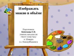 Изображать можно в объёме Подготовила: Кочеткова О.В. учитель нач.классов ГБО