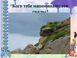 Кого тебе напоминают эти скалы?