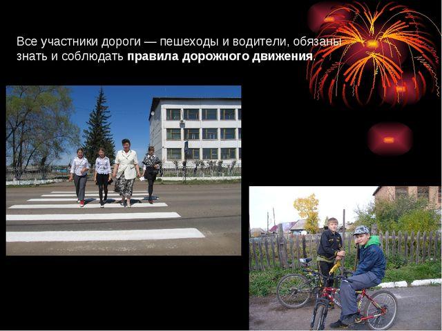 Все участники дороги — пешеходы иводители, обязаны знать и соблюдатьправила...