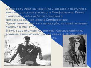 В 1937 году Амет-хан окончил 7 классов и поступил в железнодорожное училище в