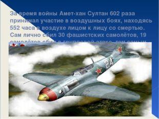 За время войны Амет-хан Султан 602 раза принимал участие в воздушных боях, на