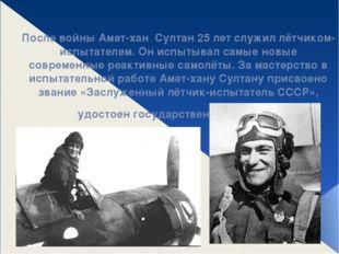 После войны Амет-хан Султан 25 лет служил лётчиком-испытателем. Он испытывал