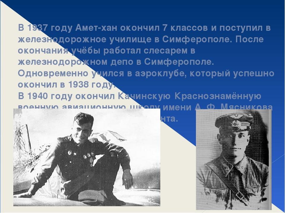 В 1937 году Амет-хан окончил 7 классов и поступил в железнодорожное училище в...