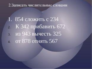 1. 854 сложить с 234 К 342 прибавить 672 из 943 вычесть 325 от 878 отнять 567