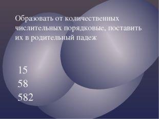 15 58 582 Образовать от количественных числительных порядковые, поставить их